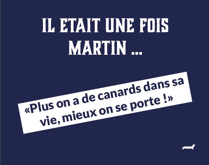 Il était une fois Martin … «Plus on a de canards dans sa vie mieux on se porte.»